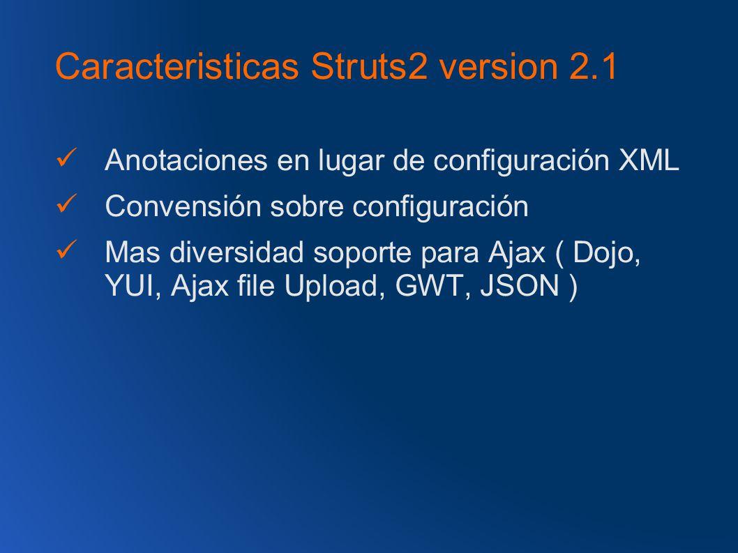 Caracteristicas Struts2 version 2.1 Anotaciones en lugar de configuración XML Convensión sobre configuración Mas diversidad soporte para Ajax ( Dojo, YUI, Ajax file Upload, GWT, JSON )