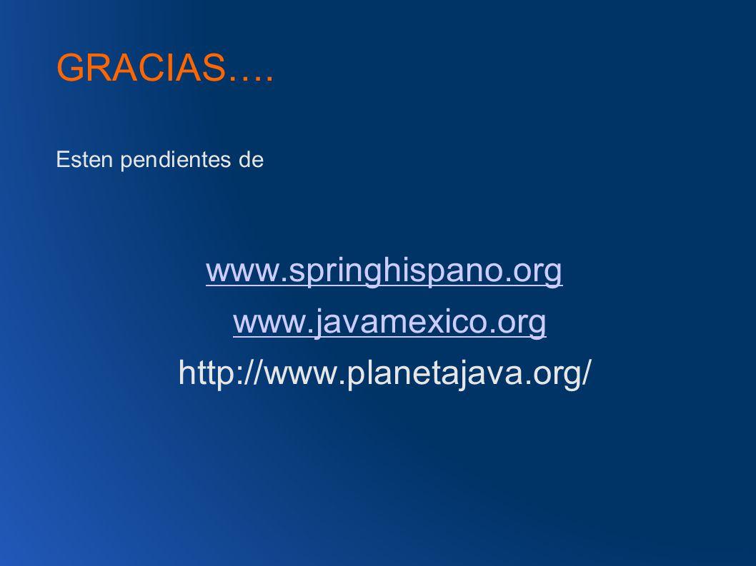 GRACIAS…. Esten pendientes de www.springhispano.org www.javamexico.org http://www.planetajava.org/