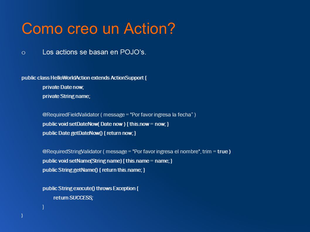 Como creo un Action? o Los actions se basan en POJOs. public class HelloWorldAction extends ActionSupport { private Date now; private String name; @Re