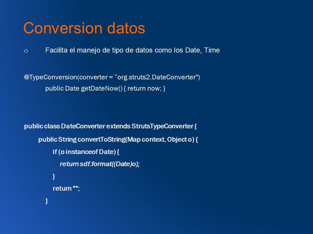 Conversion datos o Facilita el manejo de tipo de datos como los Date, Time @TypeConversion(converter = org.struts2.DateConverter