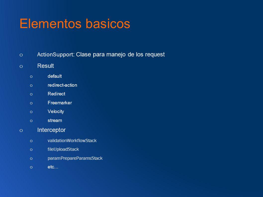 Elementos basicos o ActionSupport : Clase para manejo de los request o Result o default o redirect-action o Redirect o Freemarker o Velocity o stream o Interceptor o validationWorkflowStack o fileUploadStack o paramPrepareParamsStack o etc…