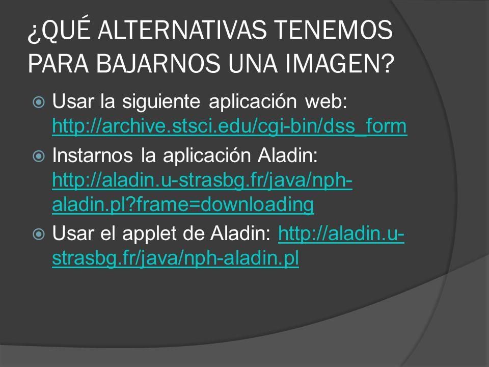 ¿QUÉ ALTERNATIVAS TENEMOS PARA BAJARNOS UNA IMAGEN? Usar la siguiente aplicación web: http://archive.stsci.edu/cgi-bin/dss_form http://archive.stsci.e