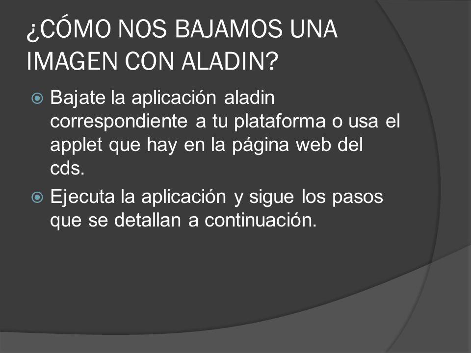 ¿CÓMO NOS BAJAMOS UNA IMAGEN CON ALADIN? Bajate la aplicación aladin correspondiente a tu plataforma o usa el applet que hay en la página web del cds.