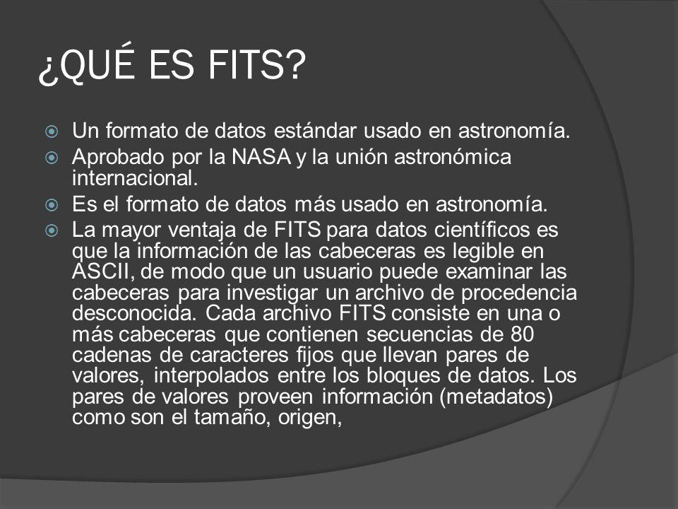 ¿QUÉ ES FITS? Un formato de datos estándar usado en astronomía. Aprobado por la NASA y la unión astronómica internacional. Es el formato de datos más