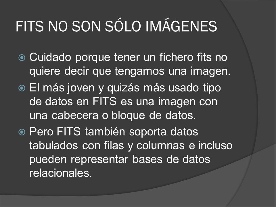 FITS NO SON SÓLO IMÁGENES Cuidado porque tener un fichero fits no quiere decir que tengamos una imagen. El más joven y quizás más usado tipo de datos