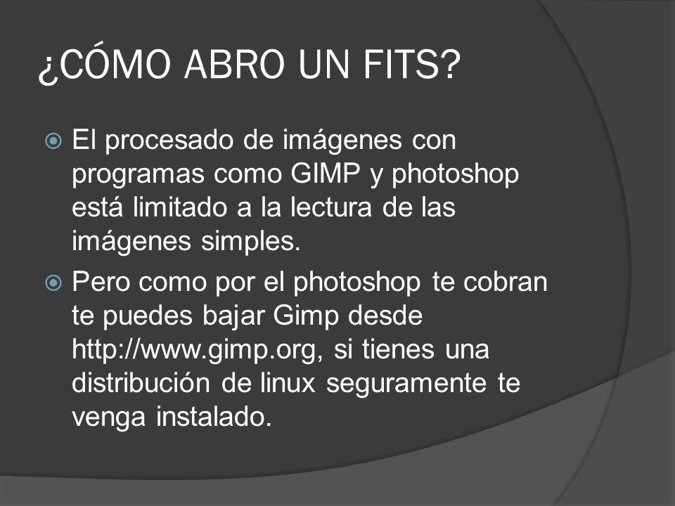 ¿CÓMO ABRO UN FITS? El procesado de imágenes con programas como GIMP y photoshop está limitado a la lectura de las imágenes simples. Pero como por el