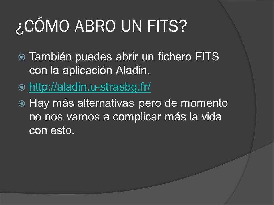 ¿CÓMO ABRO UN FITS? También puedes abrir un fichero FITS con la aplicación Aladin. http://aladin.u-strasbg.fr/ Hay más alternativas pero de momento no