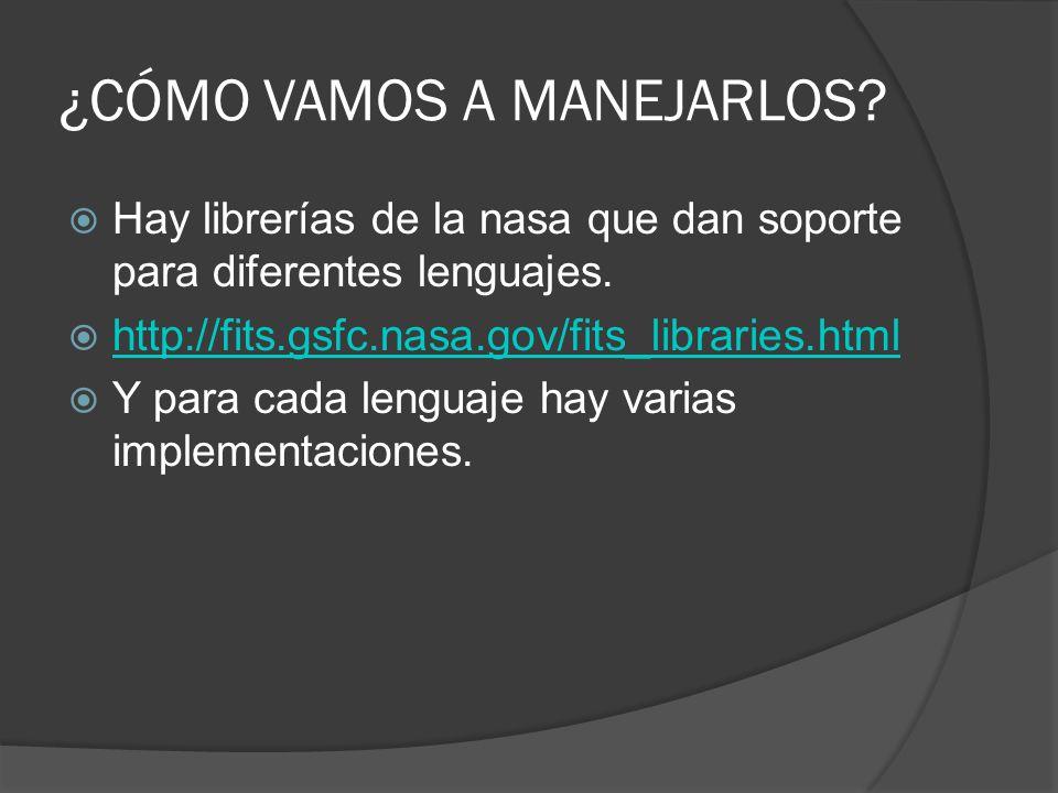 ¿CÓMO VAMOS A MANEJARLOS? Hay librerías de la nasa que dan soporte para diferentes lenguajes. http://fits.gsfc.nasa.gov/fits_libraries.html Y para cad