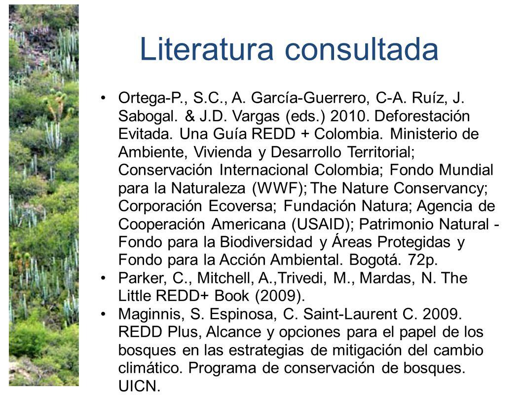 Literatura consultada Ortega-P., S.C., A. García-Guerrero, C-A. Ruíz, J. Sabogal. & J.D. Vargas (eds.) 2010. Deforestación Evitada. Una Guía REDD + Co