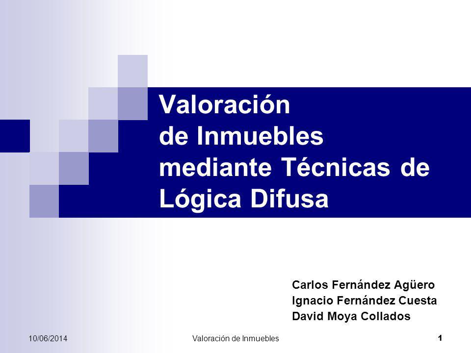 10/06/2014Valoración de Inmuebles 1 Valoración de Inmuebles mediante Técnicas de Lógica Difusa Carlos Fernández Agüero Ignacio Fernández Cuesta David