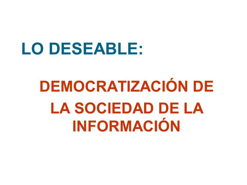 LO DESEABLE: DEMOCRATIZACIÓN DE LA SOCIEDAD DE LA INFORMACIÓN