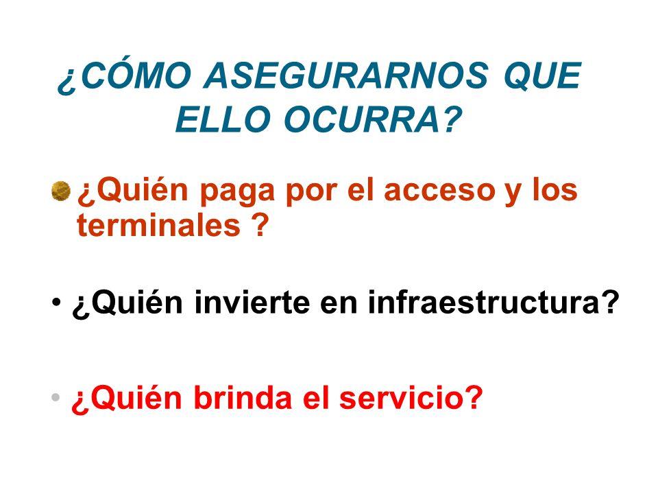 ¿CÓMO ASEGURARNOS QUE ELLO OCURRA? ¿Quién paga por el acceso y los terminales ? ¿Quién invierte en infraestructura? ¿Quién brinda el servicio?