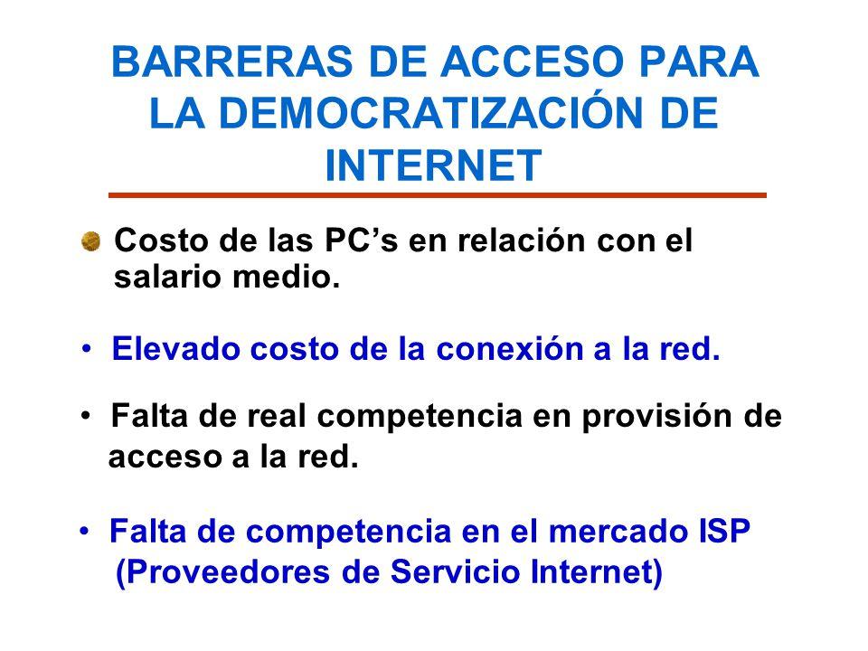 BARRERAS DE ACCESO PARA LA DEMOCRATIZACIÓN DE INTERNET Costo de las PCs en relación con el salario medio. Elevado costo de la conexión a la red. Falta