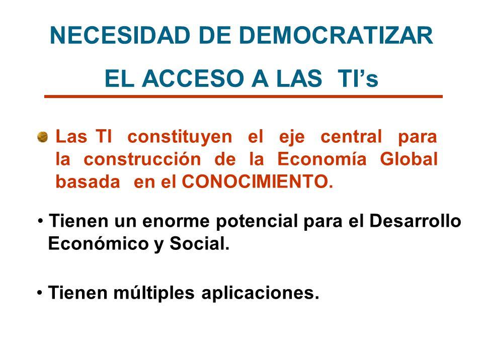 NECESIDAD DE DEMOCRATIZAR EL ACCESO A LAS TIs Las TI constituyen el eje central para la construcción de la Economía Global basada en el CONOCIMIENTO.