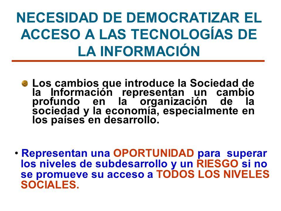 NECESIDAD DE DEMOCRATIZAR EL ACCESO A LAS TECNOLOGÍAS DE LA INFORMACIÓN Los cambios que introduce la Sociedad de la Información representan un cambio
