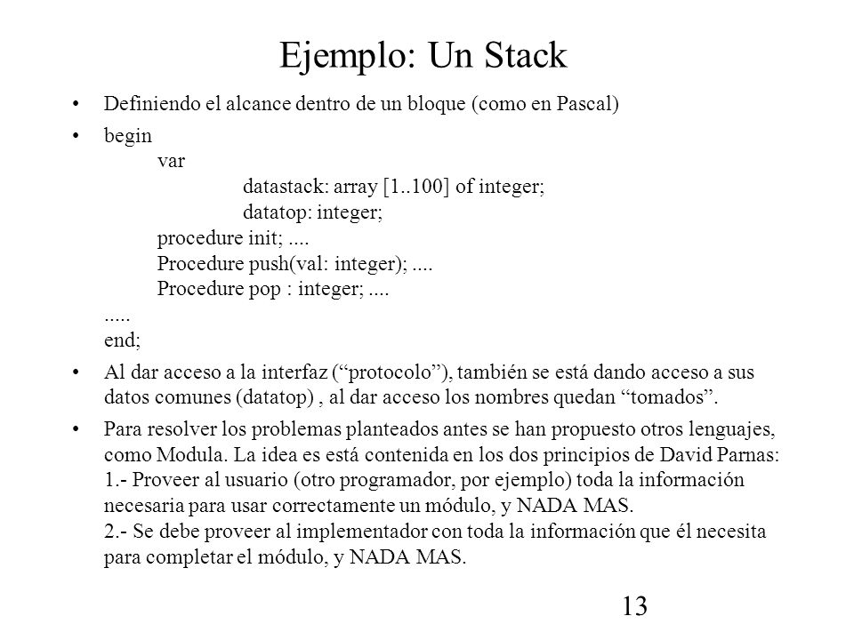 13 Ejemplo: Un Stack Definiendo el alcance dentro de un bloque (como en Pascal) begin var datastack: array [1..100] of integer; datatop: integer; proc