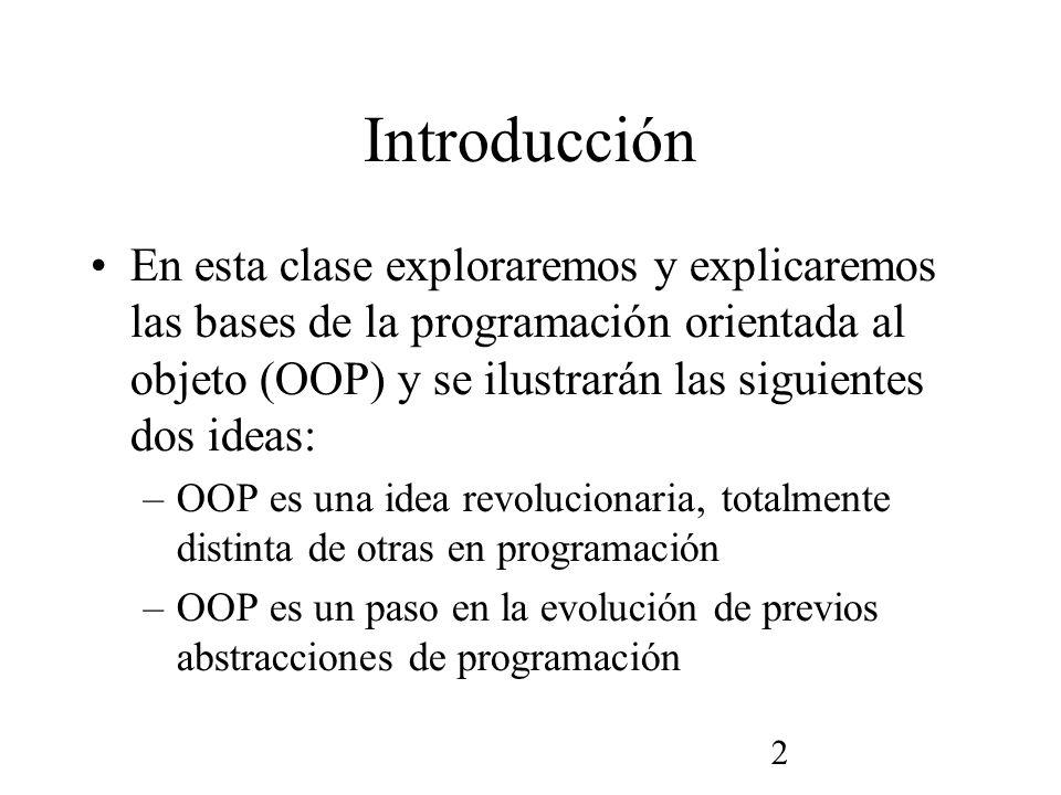 2 Introducción En esta clase exploraremos y explicaremos las bases de la programación orientada al objeto (OOP) y se ilustrarán las siguientes dos ideas: –OOP es una idea revolucionaria, totalmente distinta de otras en programación –OOP es un paso en la evolución de previos abstracciones de programación
