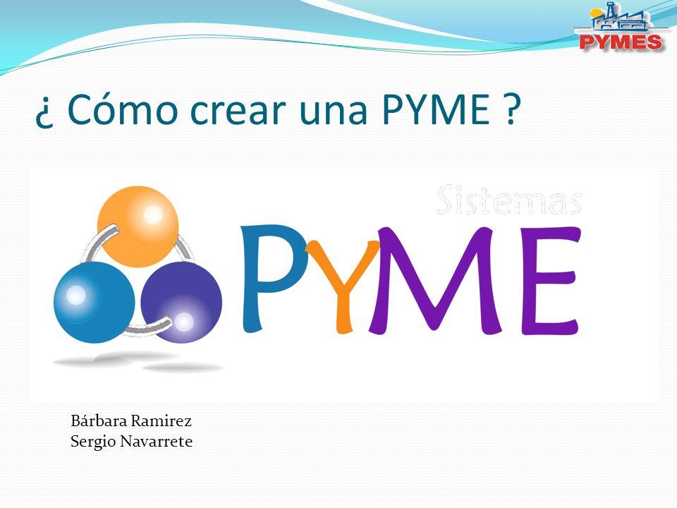 ¿ Cómo crear una PYME ? Bárbara Ramirez Sergio Navarrete