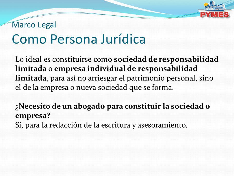 Marco Legal Como Persona Jurídica Lo ideal es constituirse como sociedad de responsabilidad limitada o empresa individual de responsabilidad limitada, para así no arriesgar el patrimonio personal, sino el de la empresa o nueva sociedad que se forma.