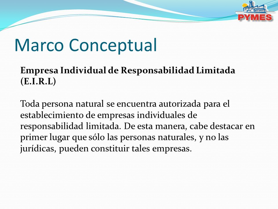 Marco Conceptual Empresa Individual de Responsabilidad Limitada (E.I.R.L) Toda persona natural se encuentra autorizada para el establecimiento de empresas individuales de responsabilidad limitada.