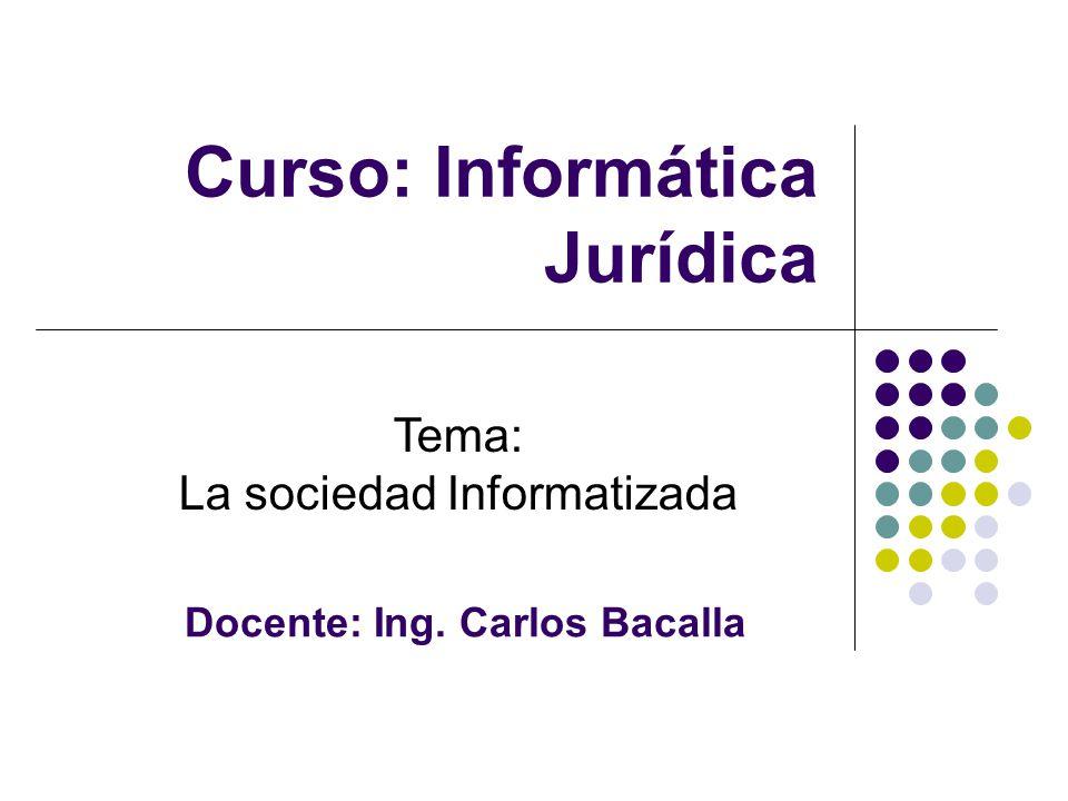 Tema: La sociedad Informatizada Docente: Ing. Carlos Bacalla Curso: Informática Jurídica