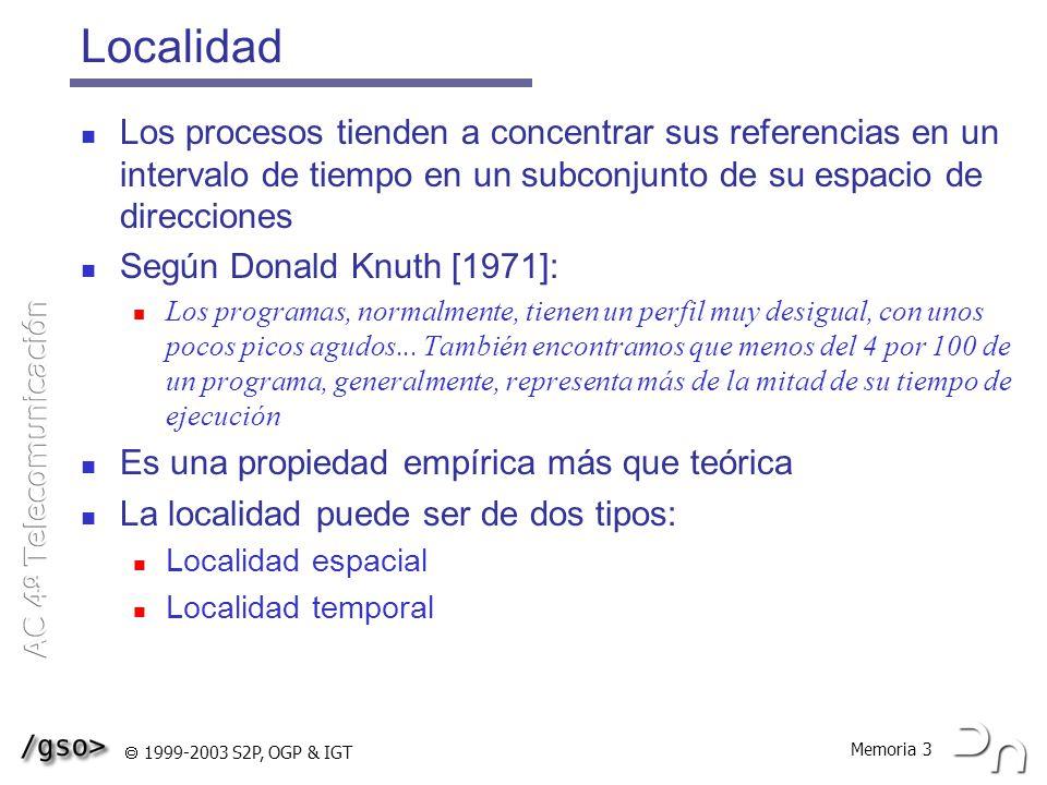 Memoria 4 1999-2003 S2P, OGP & IGT Localidad espacial y temporal Localidad espacial: una vez hecha una referencia a una posición de memoria, es muy probable que las localidades cercanas sean también referenciadas.