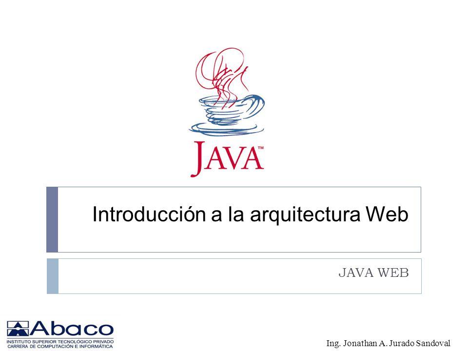 Introducción a la arquitectura Web JAVA WEB Ing. Jonathan A. Jurado Sandoval