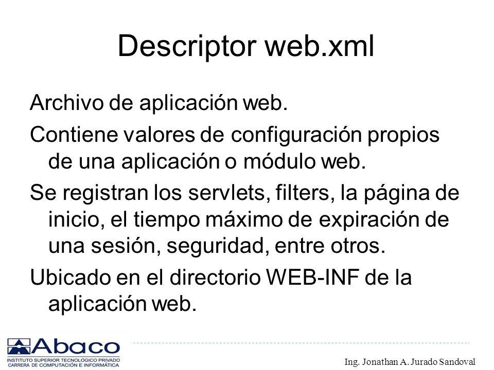 Descriptor web.xml Archivo de aplicación web. Contiene valores de configuración propios de una aplicación o módulo web. Se registran los servlets, fil