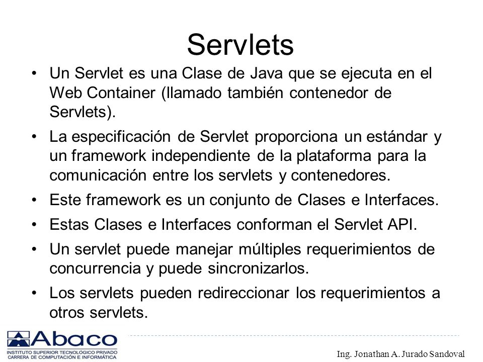 Servlets Un Servlet es una Clase de Java que se ejecuta en el Web Container (llamado también contenedor de Servlets). La especificación de Servlet pro