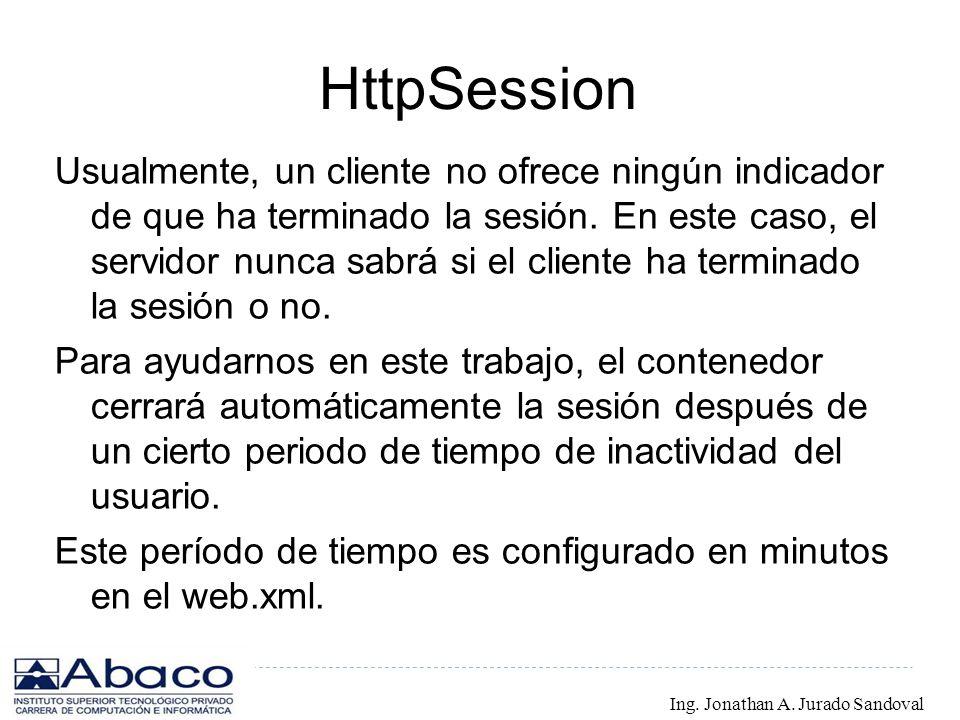 HttpSession Usualmente, un cliente no ofrece ningún indicador de que ha terminado la sesión. En este caso, el servidor nunca sabrá si el cliente ha te