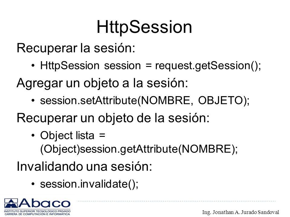 HttpSession Recuperar la sesión: HttpSession session = request.getSession(); Agregar un objeto a la sesión: session.setAttribute(NOMBRE, OBJETO); Recu