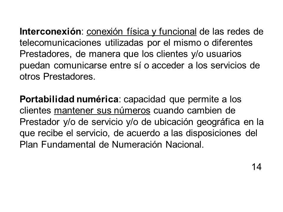 Interconexión: conexión física y funcional de las redes de telecomunicaciones utilizadas por el mismo o diferentes Prestadores, de manera que los clie