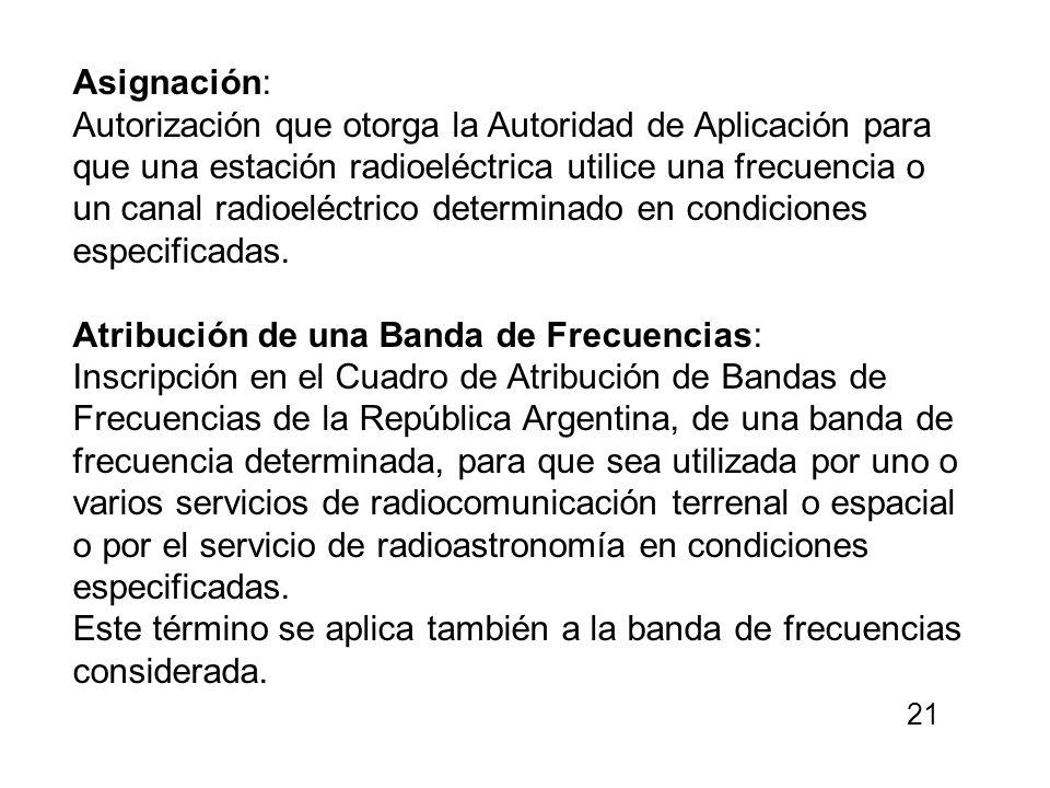 Asignación: Autorización que otorga la Autoridad de Aplicación para que una estación radioeléctrica utilice una frecuencia o un canal radioeléctrico d