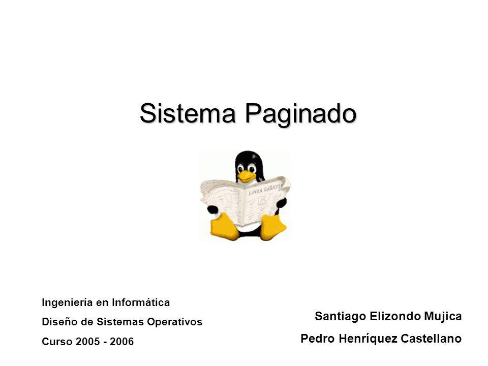 Sistema Paginado Santiago Elizondo Mujica Pedro Henríquez Castellano Ingeniería en Informática Diseño de Sistemas Operativos Curso 2005 - 2006