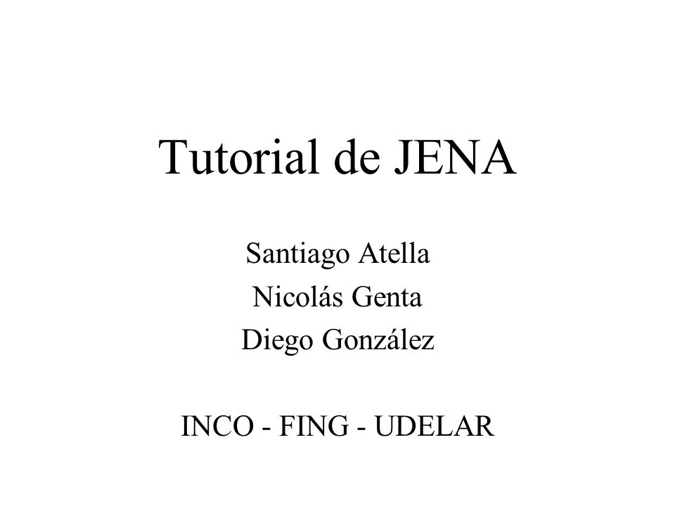 Tutorial de JENA Santiago Atella Nicolás Genta Diego González INCO - FING - UDELAR
