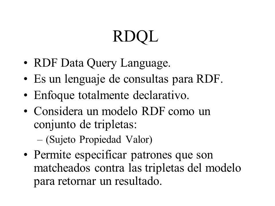 RDQL RDF Data Query Language. Es un lenguaje de consultas para RDF. Enfoque totalmente declarativo. Considera un modelo RDF como un conjunto de triple