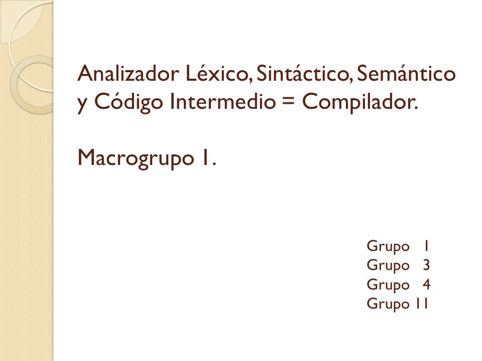 Analizador Léxico, Sintáctico, Semántico y Código Intermedio = Compilador. Macrogrupo 1. Grupo 1 Grupo 3 Grupo 4 Grupo 11