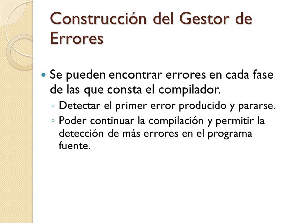 Construcción del Gestor de Errores Se pueden encontrar errores en cada fase de las que consta el compilador. Detectar el primer error producido y para