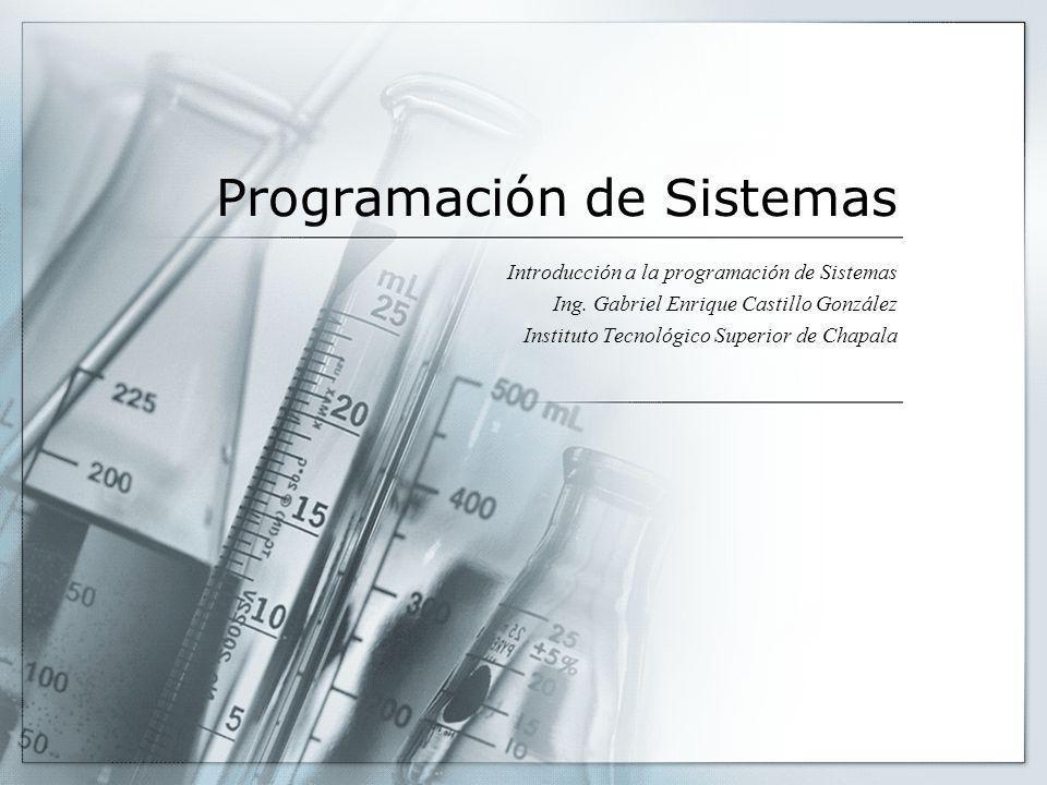 Programación de Sistemas Introducción a la programación de Sistemas Ing. Gabriel Enrique Castillo González Instituto Tecnológico Superior de Chapala