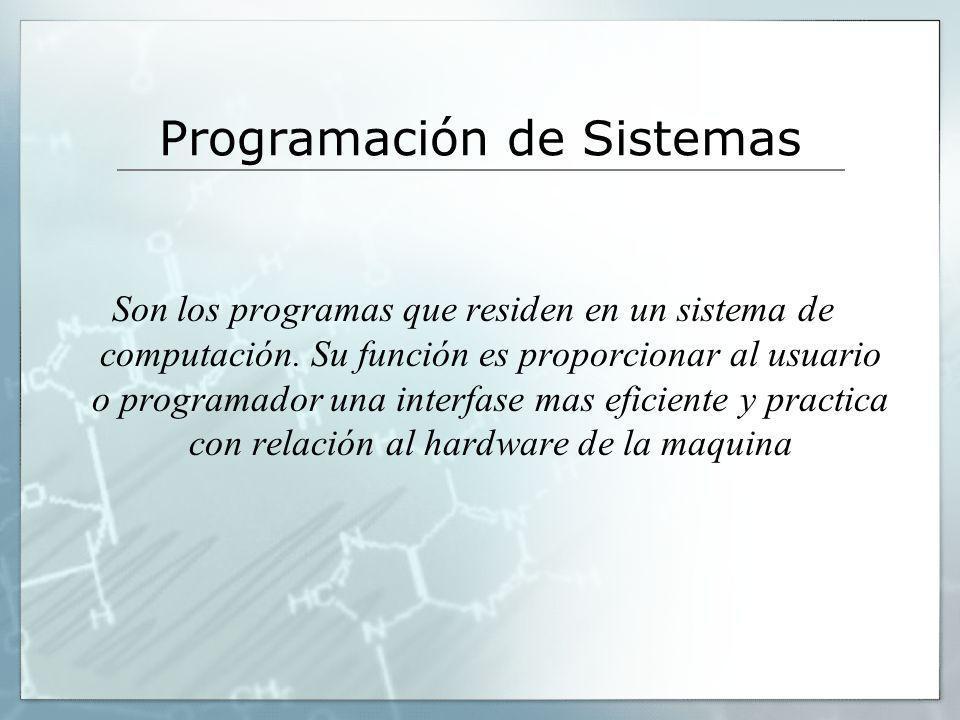 Programación de Sistemas Son los programas que residen en un sistema de computación. Su función es proporcionar al usuario o programador una interfase