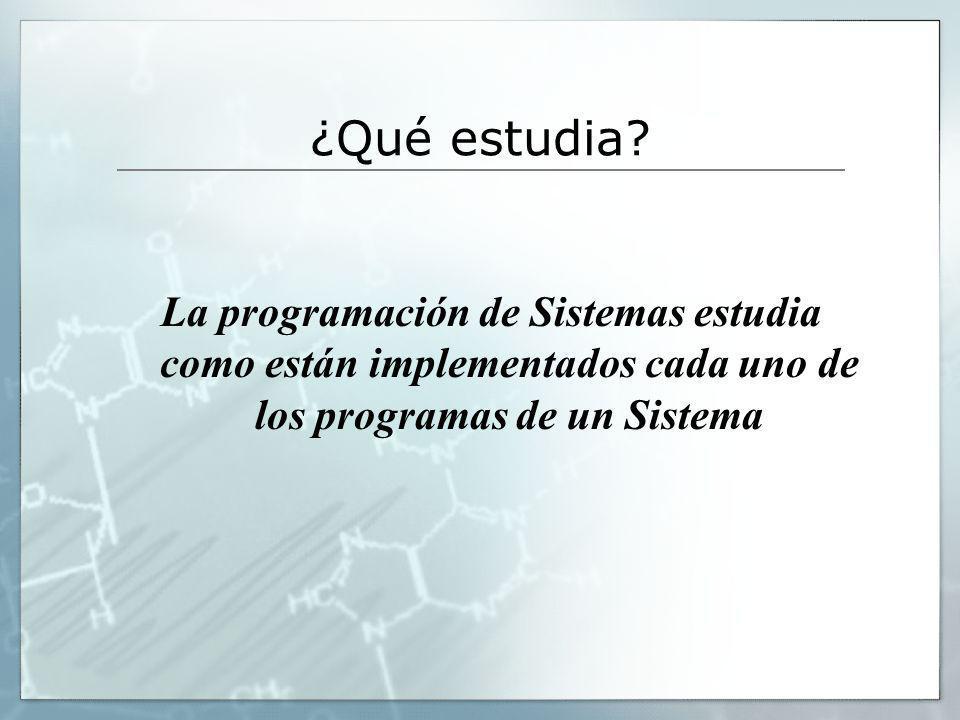 ¿Qué estudia? La programación de Sistemas estudia como están implementados cada uno de los programas de un Sistema