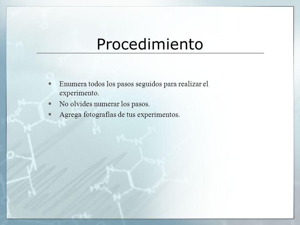 Procedimiento Enumera todos los pasos seguidos para realizar el experimento. No olvides numerar los pasos. Agrega fotografías de tus experimentos.