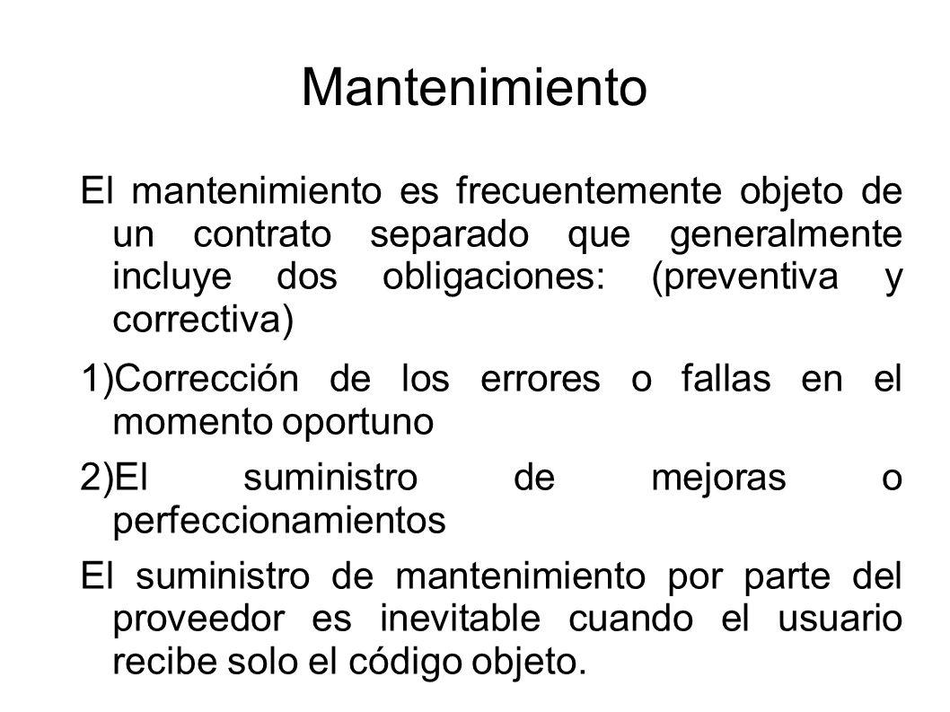 Mantenimiento El mantenimiento es frecuentemente objeto de un contrato separado que generalmente incluye dos obligaciones: (preventiva y correctiva) 1)Corrección de los errores o fallas en el momento oportuno 2)El suministro de mejoras o perfeccionamientos El suministro de mantenimiento por parte del proveedor es inevitable cuando el usuario recibe solo el código objeto.