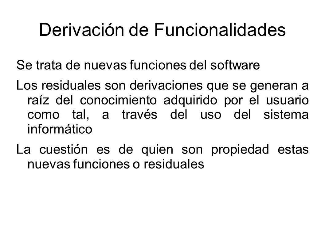 Derivación de Funcionalidades Se trata de nuevas funciones del software Los residuales son derivaciones que se generan a raíz del conocimiento adquirido por el usuario como tal, a través del uso del sistema informático La cuestión es de quien son propiedad estas nuevas funciones o residuales