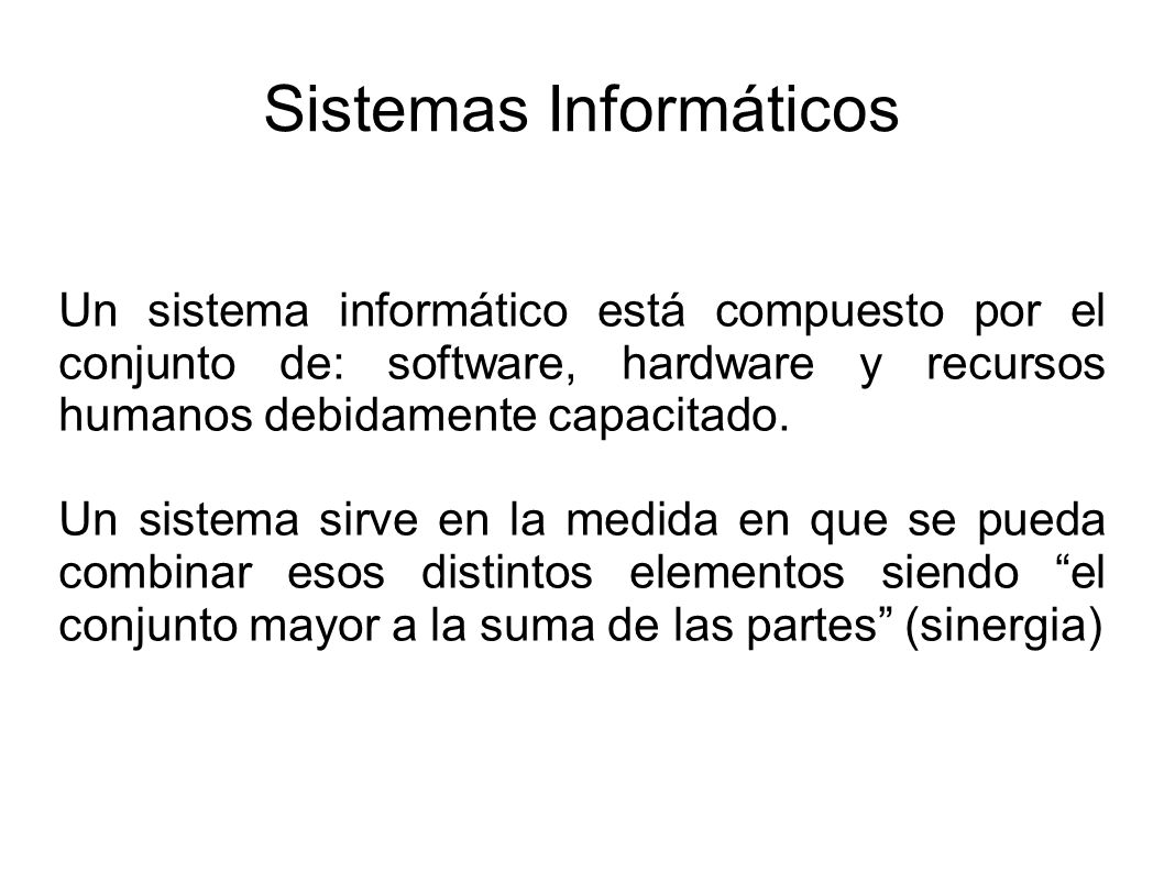 Sistemas Informáticos Un sistema informático está compuesto por el conjunto de: software, hardware y recursos humanos debidamente capacitado.
