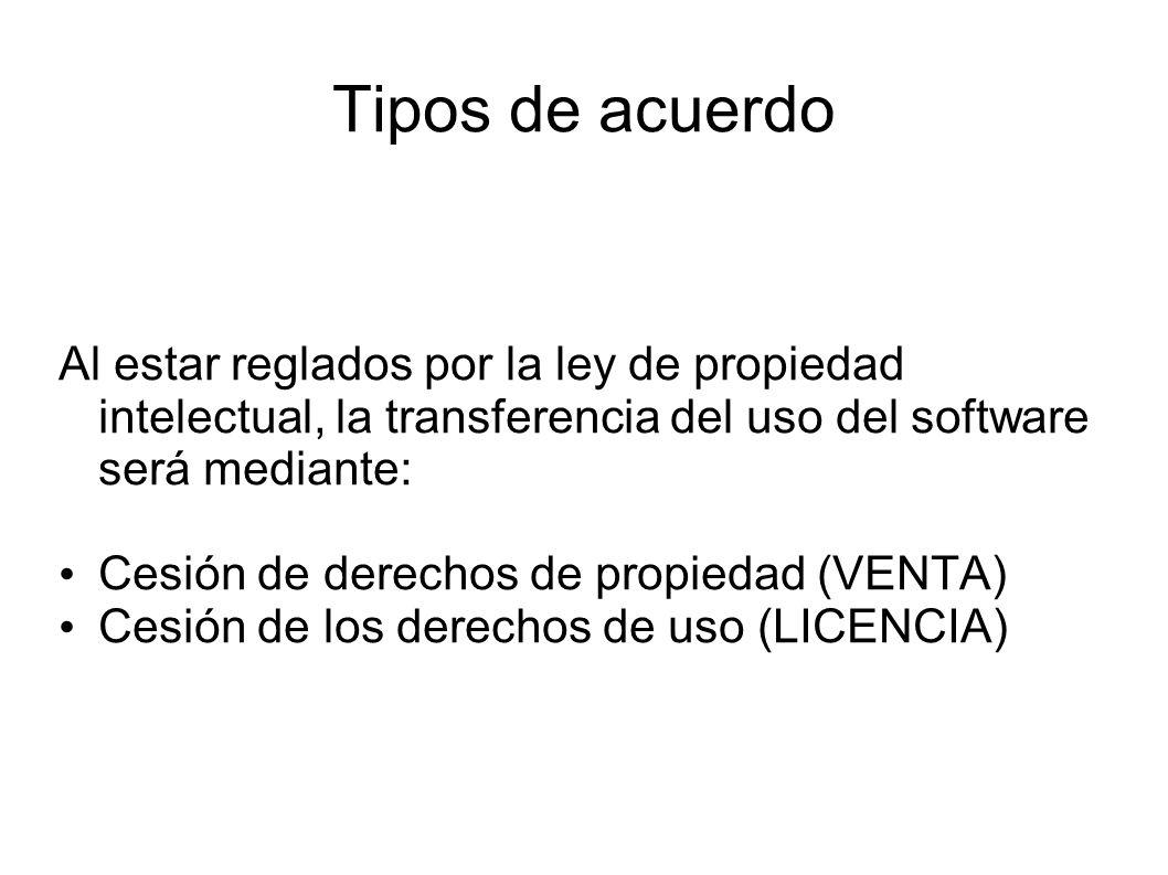 Tipos de acuerdo Al estar reglados por la ley de propiedad intelectual, la transferencia del uso del software será mediante: Cesión de derechos de propiedad (VENTA) Cesión de los derechos de uso (LICENCIA)