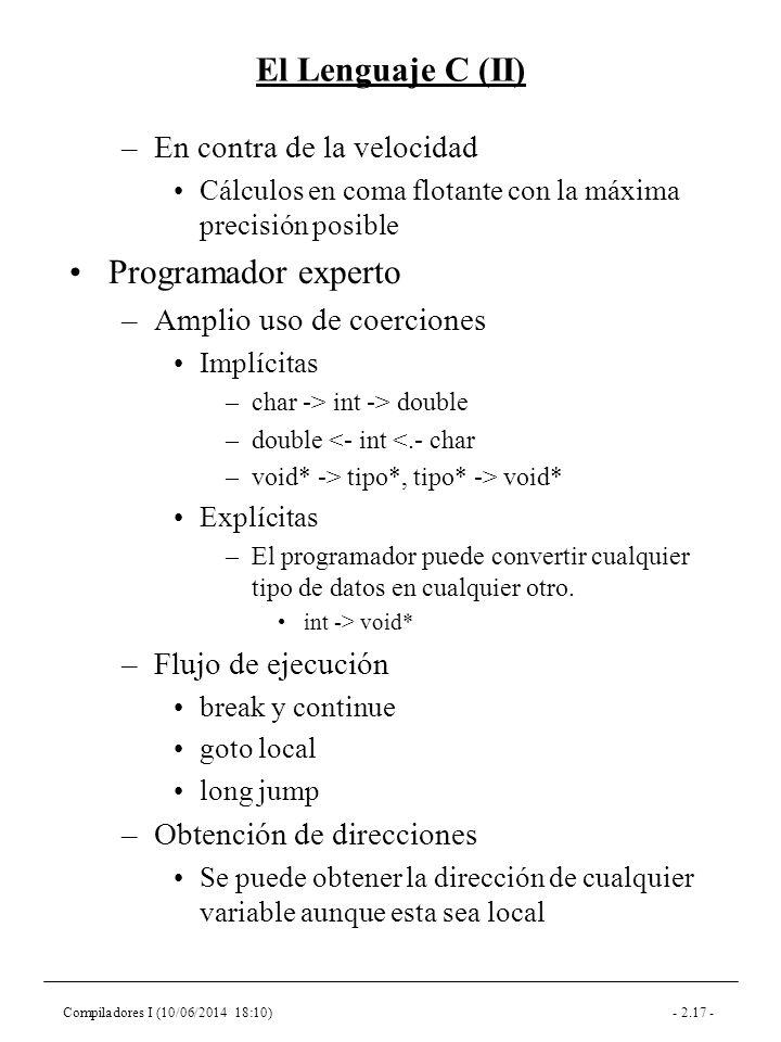 Compiladores I (10/06/2014 18:10)- 2.17 - El Lenguaje C (II) –En contra de la velocidad Cálculos en coma flotante con la máxima precisión posible Programador experto –Amplio uso de coerciones Implícitas –char -> int -> double –double <- int <.- char –void* -> tipo*, tipo* -> void* Explícitas –El programador puede convertir cualquier tipo de datos en cualquier otro.