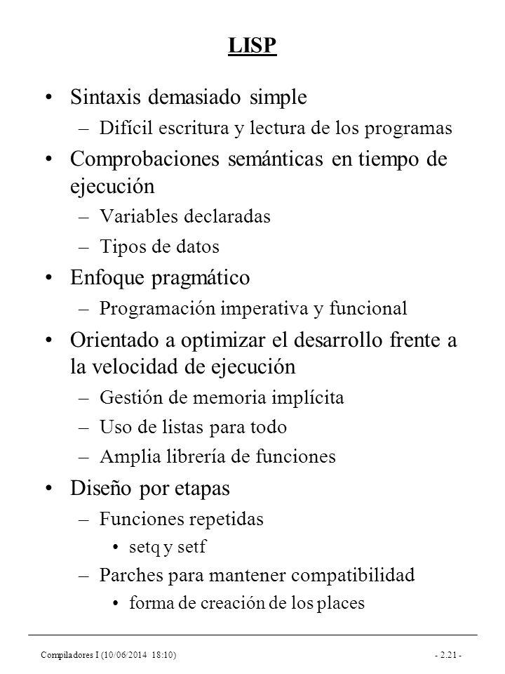 Compiladores I (10/06/2014 18:10)- 2.21 - LISP Sintaxis demasiado simple –Difícil escritura y lectura de los programas Comprobaciones semánticas en tiempo de ejecución –Variables declaradas –Tipos de datos Enfoque pragmático –Programación imperativa y funcional Orientado a optimizar el desarrollo frente a la velocidad de ejecución –Gestión de memoria implícita –Uso de listas para todo –Amplia librería de funciones Diseño por etapas –Funciones repetidas setq y setf –Parches para mantener compatibilidad forma de creación de los places
