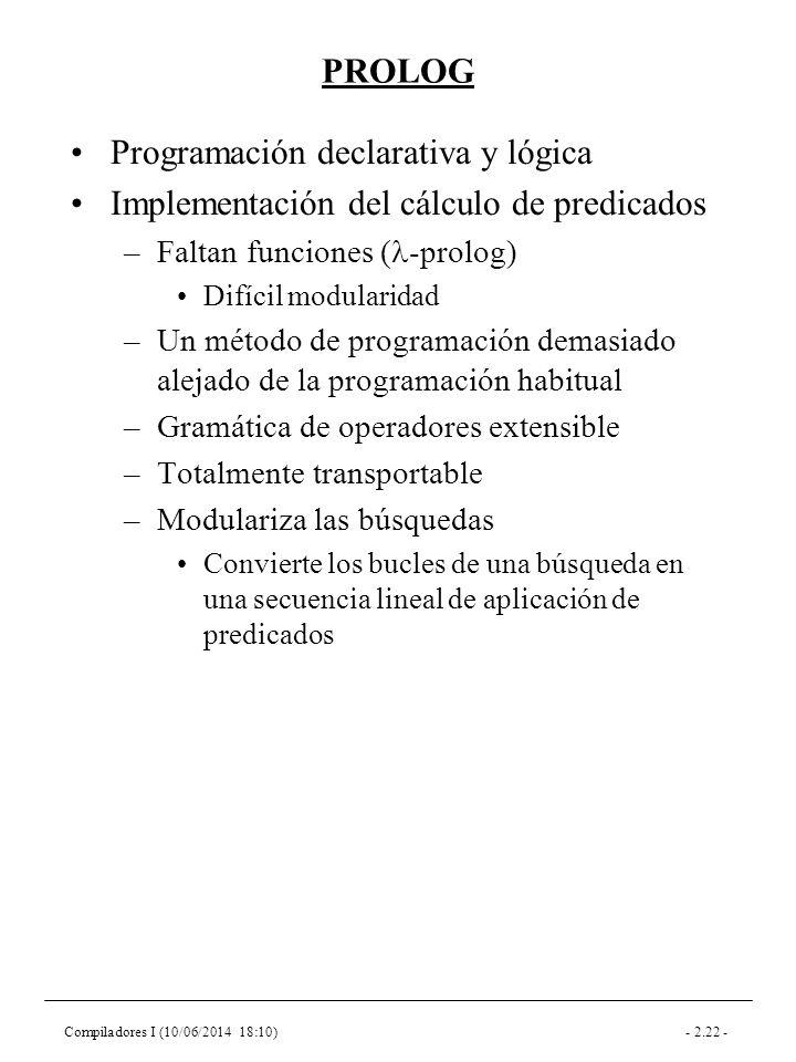 Compiladores I (10/06/2014 18:10)- 2.22 - PROLOG Programación declarativa y lógica Implementación del cálculo de predicados –Faltan funciones ( -prolog) Difícil modularidad –Un método de programación demasiado alejado de la programación habitual –Gramática de operadores extensible –Totalmente transportable –Modulariza las búsquedas Convierte los bucles de una búsqueda en una secuencia lineal de aplicación de predicados