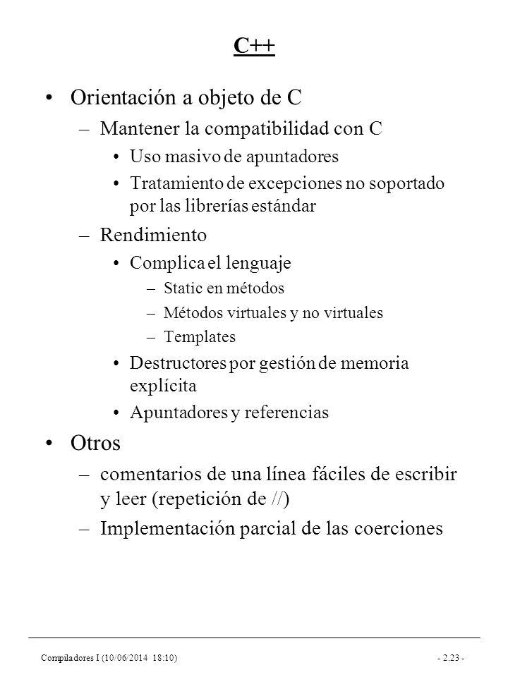 Compiladores I (10/06/2014 18:10)- 2.23 - C++ Orientación a objeto de C –Mantener la compatibilidad con C Uso masivo de apuntadores Tratamiento de excepciones no soportado por las librerías estándar –Rendimiento Complica el lenguaje –Static en métodos –Métodos virtuales y no virtuales –Templates Destructores por gestión de memoria explícita Apuntadores y referencias Otros –comentarios de una línea fáciles de escribir y leer (repetición de //) –Implementación parcial de las coerciones